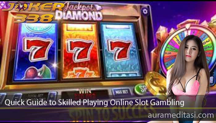 Quick Guide to Skilled Playing Online Slot Gambling